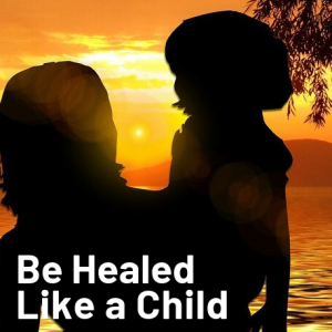 Be Healed Like a Child
